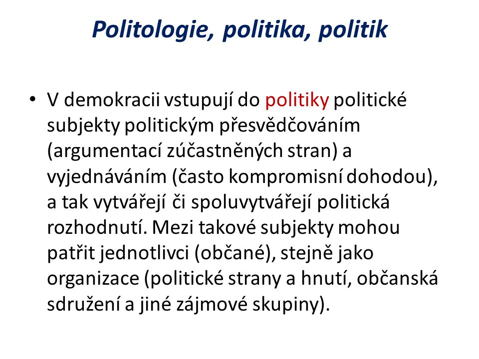 Politologie, politika, politik V demokracii vstupují do politiky politické subjekty politickým přesvědčováním (argumentací zúčastněných stran) a vyjednáváním (často kompromisní dohodou), a tak vytvářejí či spoluvytvářejí politická rozhodnutí.