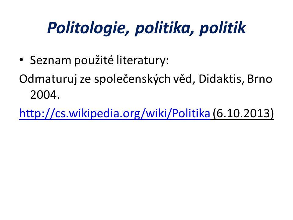 Politologie, politika, politik Seznam použité literatury: Odmaturuj ze společenských věd, Didaktis, Brno 2004.