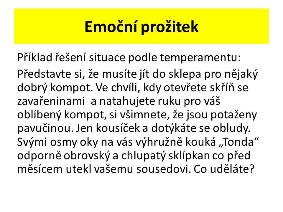 Emoční prožitek Příklad řešení situace podle temperamentu: Představte si, že musíte jít do sklepa pro nějaký dobrý kompot. Ve chvíli, kdy otevřete skř