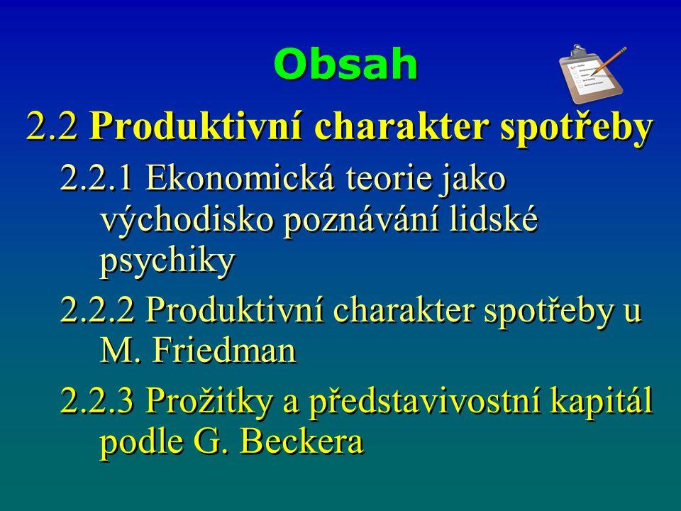 Obsah 2.2 Produktivní charakter spotřeby 2.2.1 Ekonomická teorie jako východisko poznávání lidské psychiky 2.2.2 Produktivní charakter spotřeby u M. F