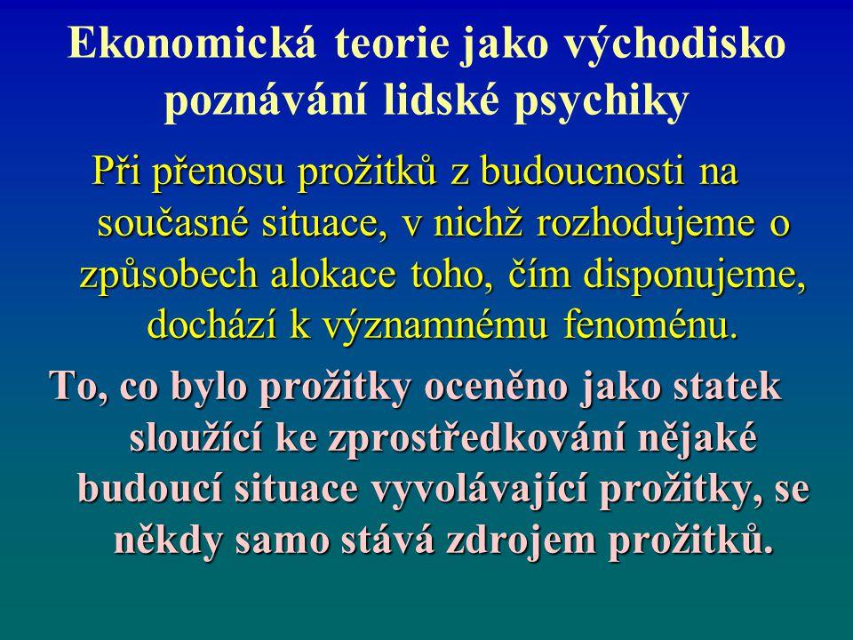 Ekonomická teorie jako východisko poznávání lidské psychiky Při přenosu prožitků z budoucnosti na současné situace, v nichž rozhodujeme o způsobech al