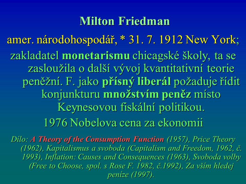 Milton Friedman Milton Friedman amer. národohospodář, * 31. 7. 1912 New York; zakladatel monetarismu chicagské školy, ta se zasloužila o další vývoj k