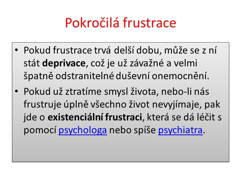 Pokročilá frustrace Pokud frustrace trvá delší dobu, může se z ní stát deprivace, což je už závažné a velmi špatně odstranitelné duševní onemocnění. P