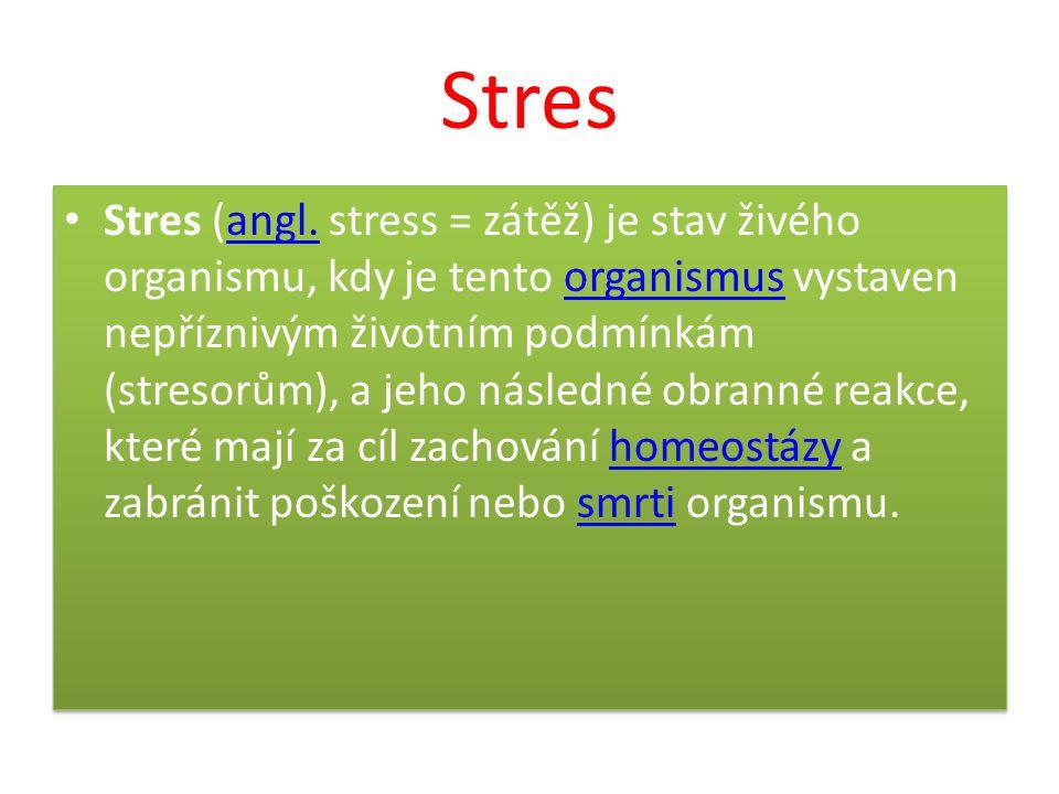Stres Stres (angl. stress = zátěž) je stav živého organismu, kdy je tento organismus vystaven nepříznivým životním podmínkám (stresorům), a jeho násle