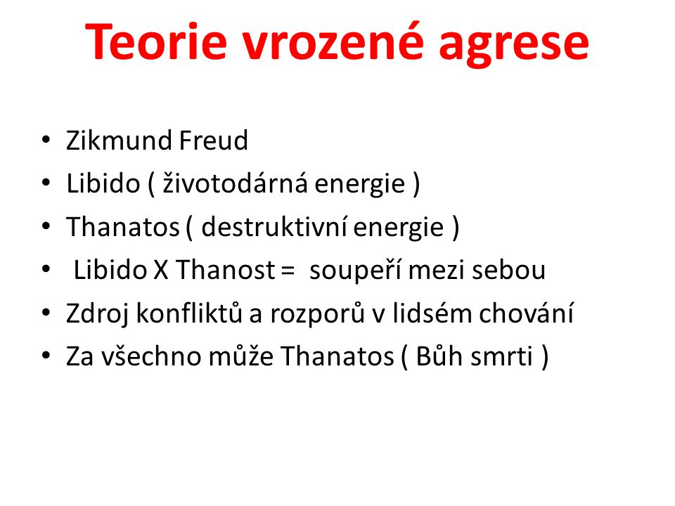 Teorie vrozené agrese Zikmund Freud Libido ( životodárná energie ) Thanatos ( destruktivní energie ) Libido X Thanost = soupeří mezi sebou Zdroj konfl