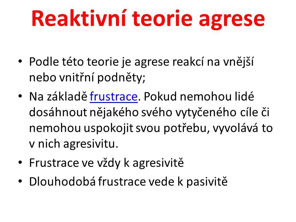 Reaktivní teorie agrese Podle této teorie je agrese reakcí na vnější nebo vnitřní podněty; Na základě frustrace. Pokud nemohou lidé dosáhnout nějakého