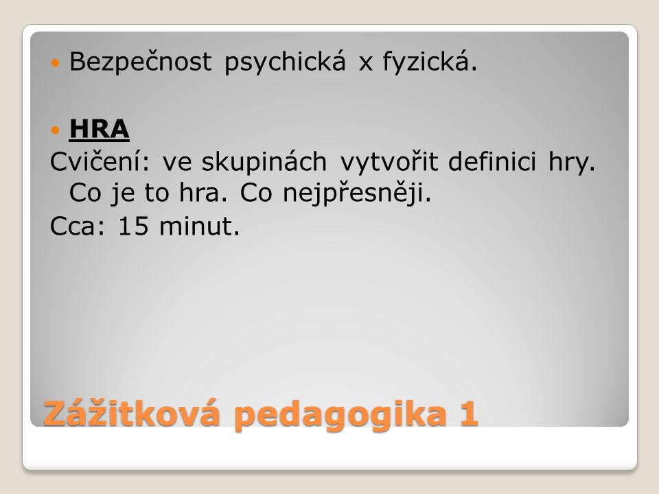 Zážitková pedagogika 1 Bezpečnost psychická x fyzická. HRA Cvičení: ve skupinách vytvořit definici hry. Co je to hra. Co nejpřesněji. Cca: 15 minut.