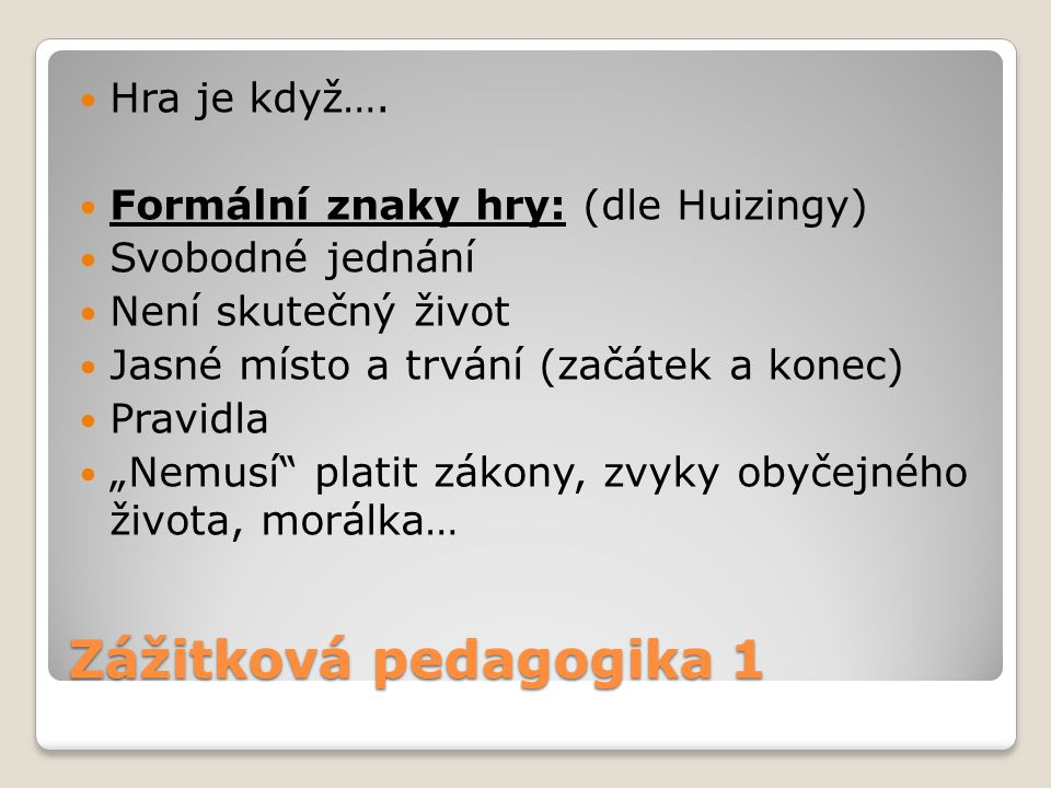 Zážitková pedagogika 1 Hra je když…. Formální znaky hry: (dle Huizingy) Svobodné jednání Není skutečný život Jasné místo a trvání (začátek a konec) Pr