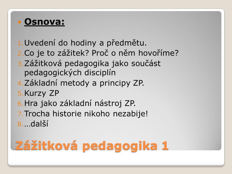 Zážitková pedagogika 1 Osnova: 1. Uvedení do hodiny a předmětu. 2. Co je to zážitek? Proč o něm hovoříme? 3. Zážitková pedagogika jako součást pedagog