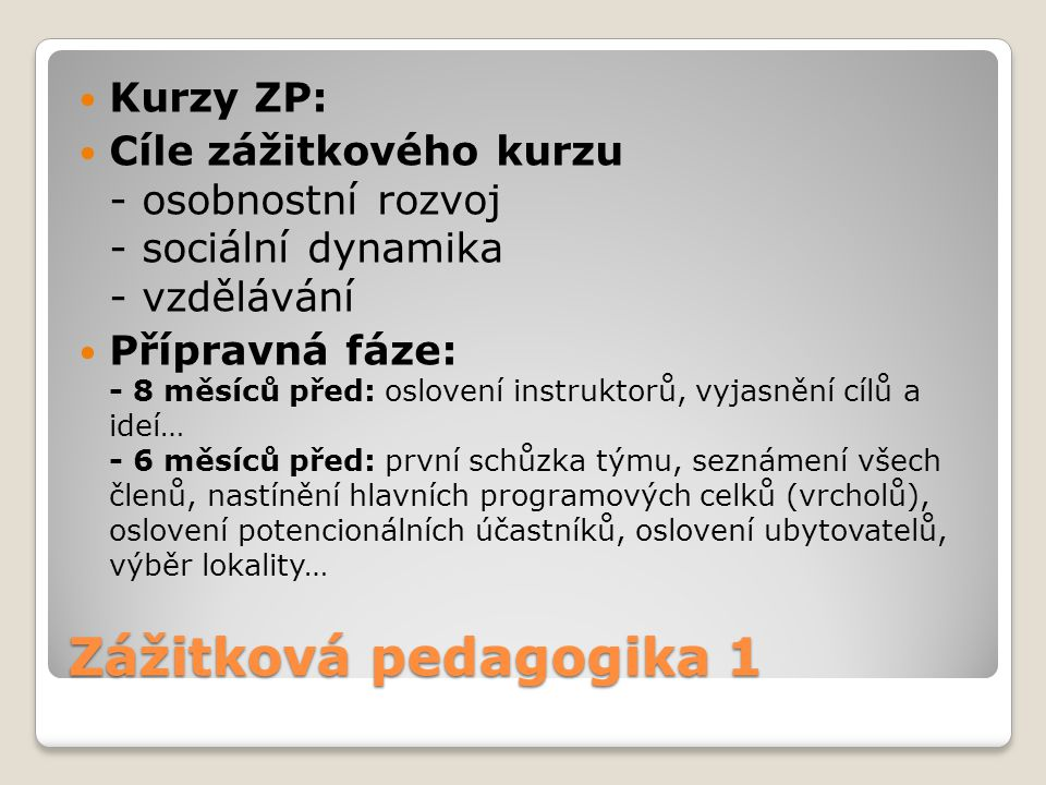 Zážitková pedagogika 1 Kurzy ZP: Cíle zážitkového kurzu - osobnostní rozvoj - sociální dynamika - vzdělávání Přípravná fáze: - 8 měsíců před: oslovení
