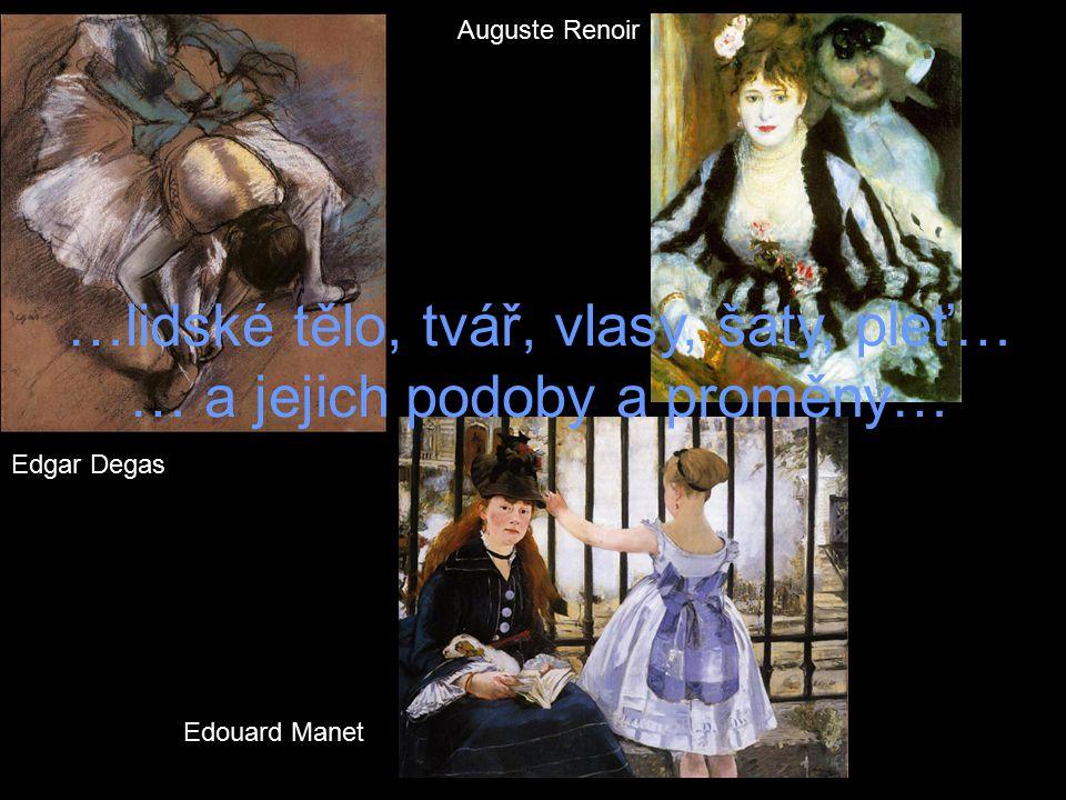 Edgar Degas Edouard Manet Auguste Renoir …lidské tělo, tvář, vlasy, šaty, pleť… … a jejich podoby a proměny…
