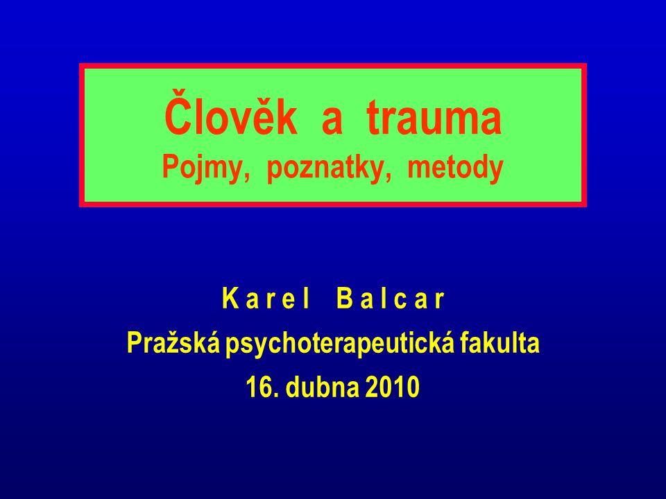 Člověk a trauma Pojmy, poznatky, metody K a r e l B a l c a r Pražská psychoterapeutická fakulta 16. dubna 2010