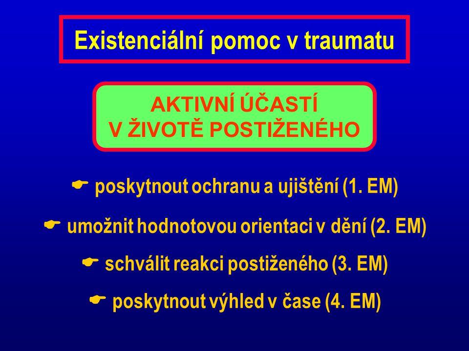 Existenciální pomoc v traumatu  poskytnout ochranu a ujištění (1. EM)  umožnit hodnotovou orientaci v dění (2. EM)  schválit reakci postiženého (3.