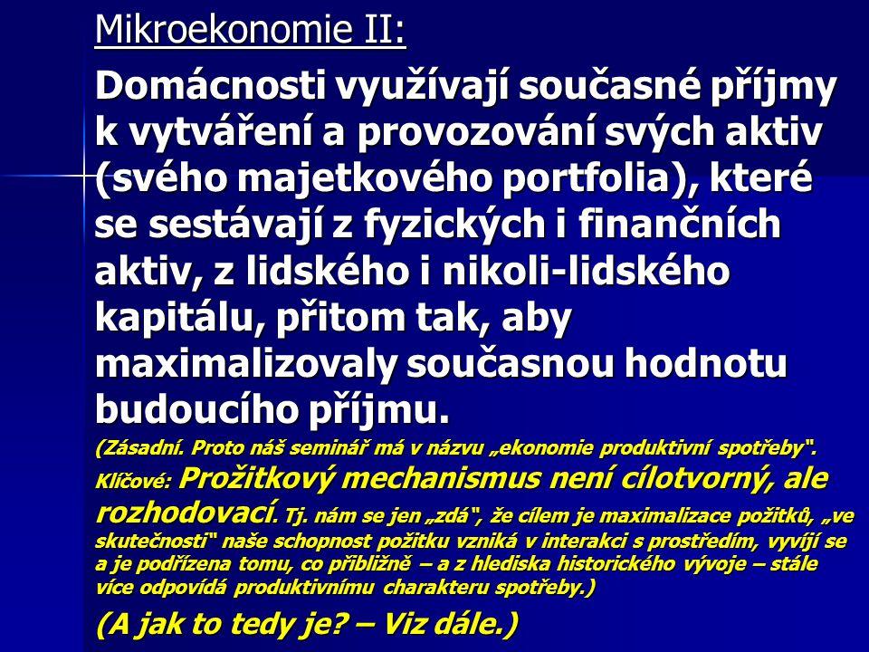 Mikroekonomie II: Domácnosti využívají současné příjmy k vytváření a provozování svých aktiv (svého majetkového portfolia), které se sestávají z fyzických i finančních aktiv, z lidského i nikoli-lidského kapitálu, přitom tak, aby maximalizovaly současnou hodnotu budoucího příjmu.