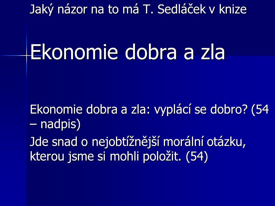 Jaký názor na to má T. Sedláček v knize Ekonomie dobra a zla Ekonomie dobra a zla: vyplácí se dobro? (54 – nadpis) Jde snad o nejobtížnější morální ot