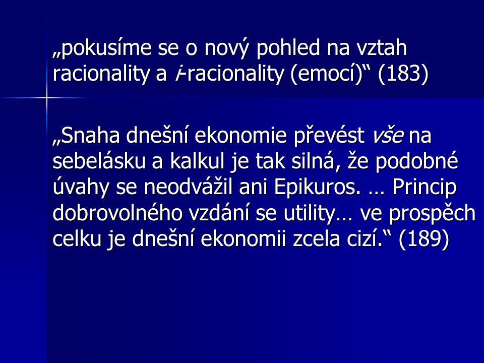 """""""pokusíme se o nový pohled na vztah racionality a i-racionality (emocí) (183) """"Snaha dnešní ekonomie převést vše na sebelásku a kalkul je tak silná, že podobné úvahy se neodvážil ani Epikuros."""