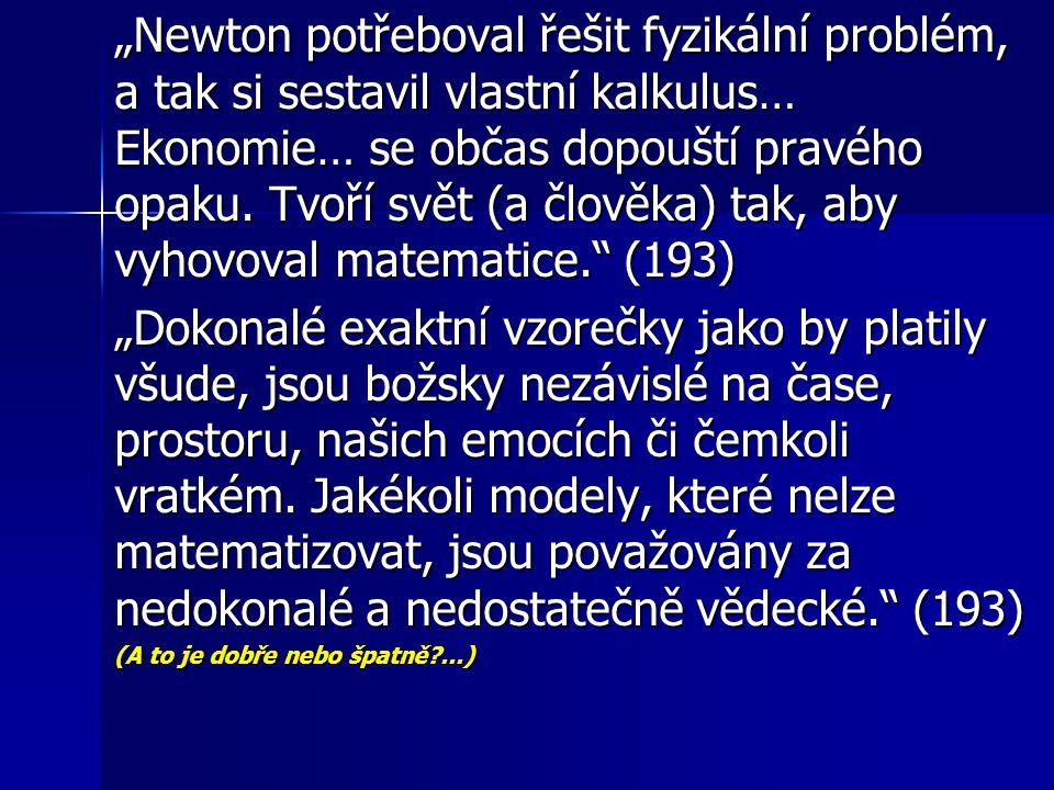 """""""Newton potřeboval řešit fyzikální problém, a tak si sestavil vlastní kalkulus… Ekonomie… se občas dopouští pravého opaku. Tvoří svět (a člověka) tak,"""
