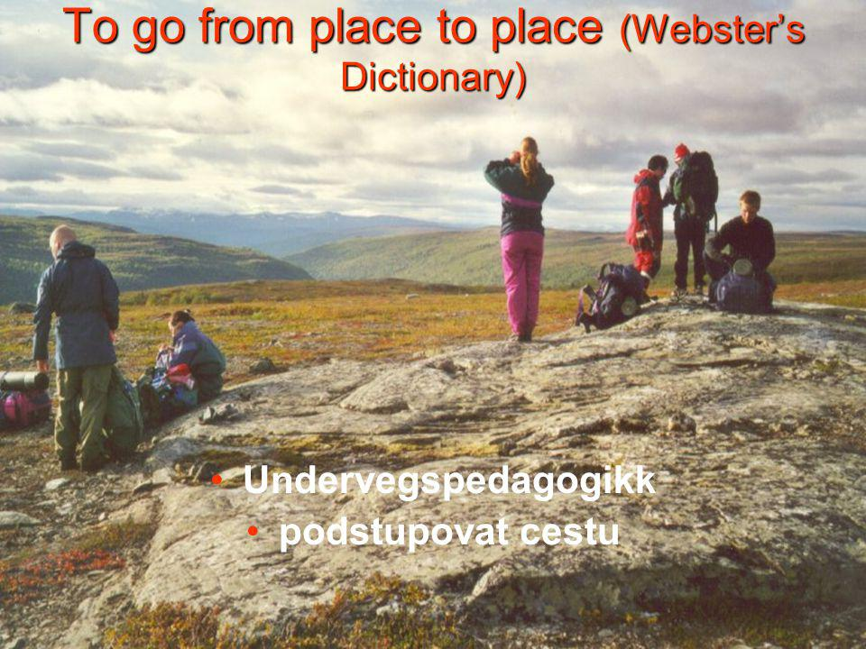 To go from place to place (Webster's Dictionary) Undervegspedagogikk podstupovat cestu