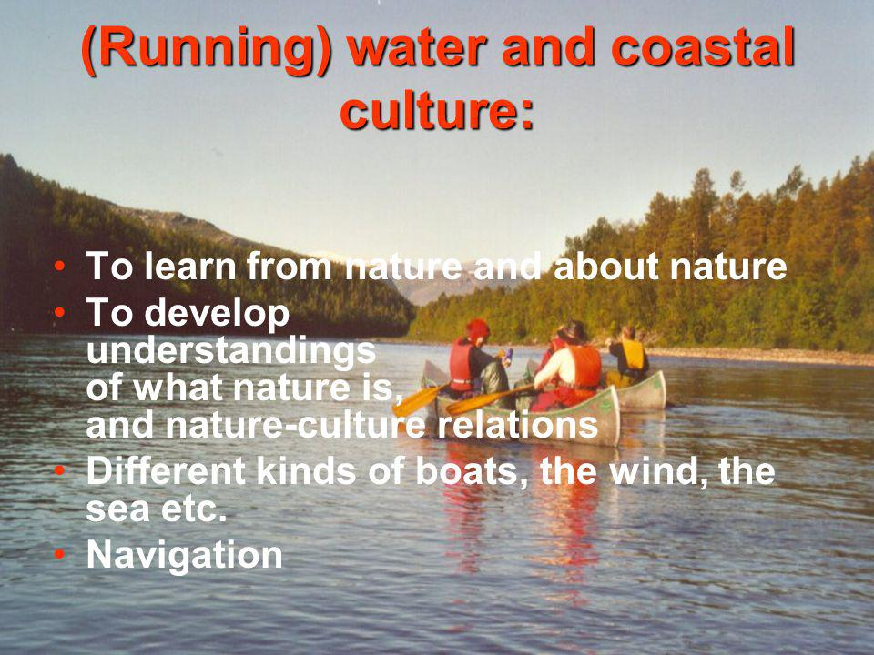 (Running) water and coastal culture: To learn from nature and about nature To develop understandings of what nature is, and nature-culture relations Different kinds of boats, the wind, the sea etc.