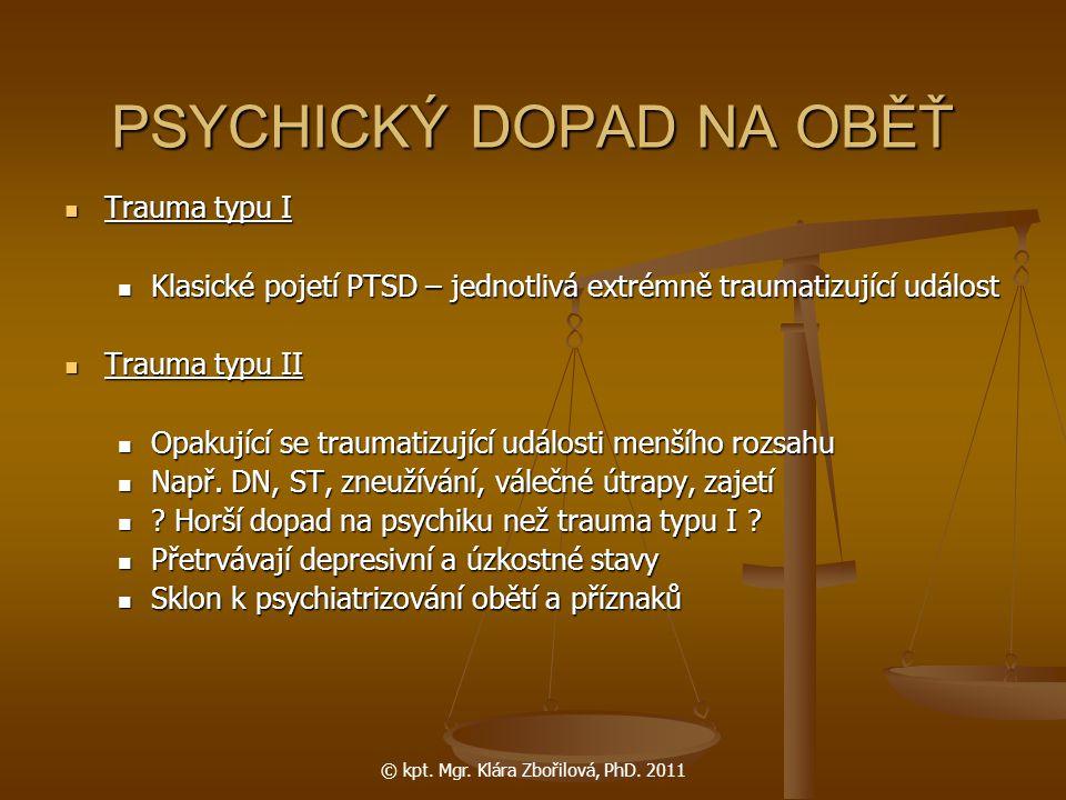 © kpt. Mgr. Klára Zbořilová, PhD. 2011 PSYCHICKÝ DOPAD NA OBĚŤ Trauma typu I Trauma typu I Klasické pojetí PTSD – jednotlivá extrémně traumatizující u