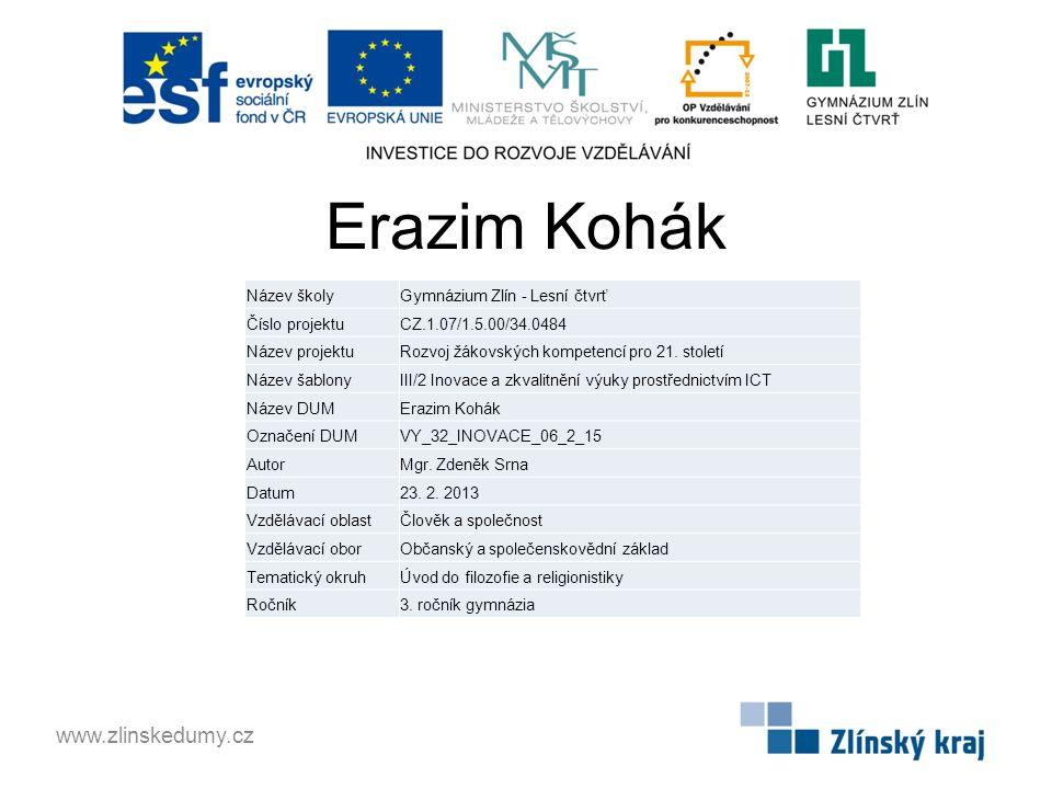 Erazim Kohák www.zlinskedumy.cz Název školyGymnázium Zlín - Lesní čtvrť Číslo projektuCZ.1.07/1.5.00/34.0484 Název projektuRozvoj žákovských kompetencí pro 21.