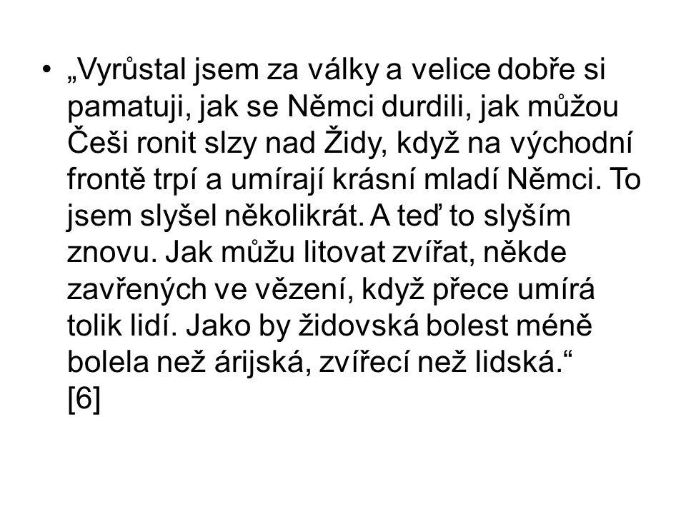 """""""Vyrůstal jsem za války a velice dobře si pamatuji, jak se Němci durdili, jak můžou Češi ronit slzy nad Židy, když na východní frontě trpí a umírají krásní mladí Němci."""