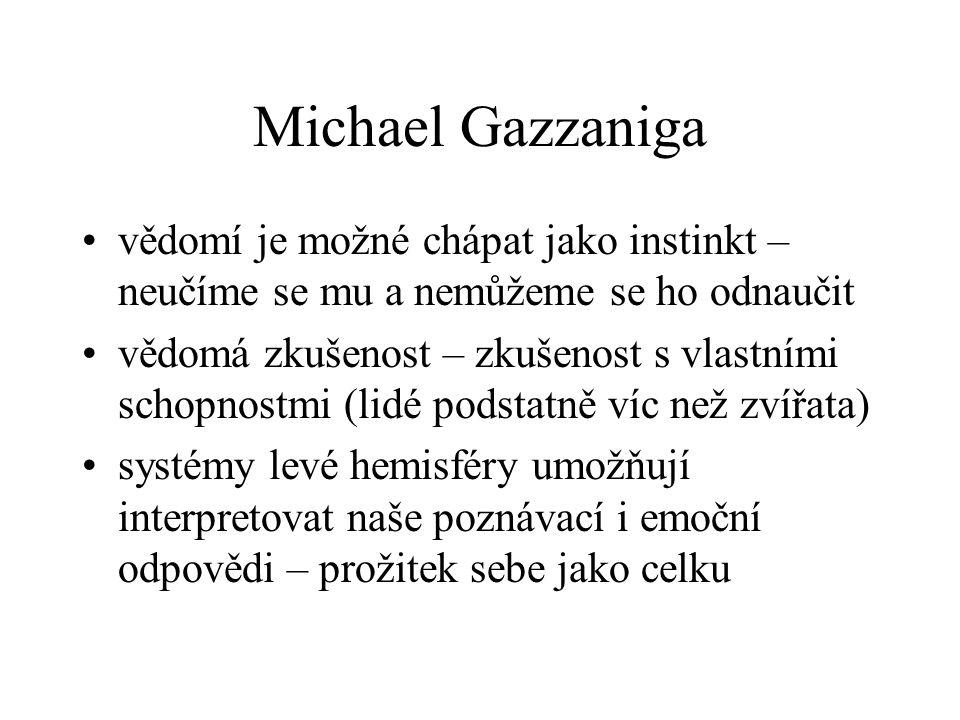 Michael Gazzaniga vědomí je možné chápat jako instinkt – neučíme se mu a nemůžeme se ho odnaučit vědomá zkušenost – zkušenost s vlastními schopnostmi (lidé podstatně víc než zvířata) systémy levé hemisféry umožňují interpretovat naše poznávací i emoční odpovědi – prožitek sebe jako celku