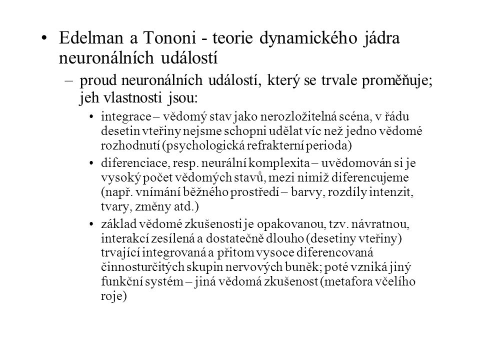 Edelman a Tononi - teorie dynamického jádra neuronálních událostí –proud neuronálních událostí, který se trvale proměňuje; jeh vlastnosti jsou: integrace – vědomý stav jako nerozložitelná scéna, v řádu desetin vteřiny nejsme schopni udělat víc než jedno vědomé rozhodnutí (psychologická refrakterní perioda) diferenciace, resp.