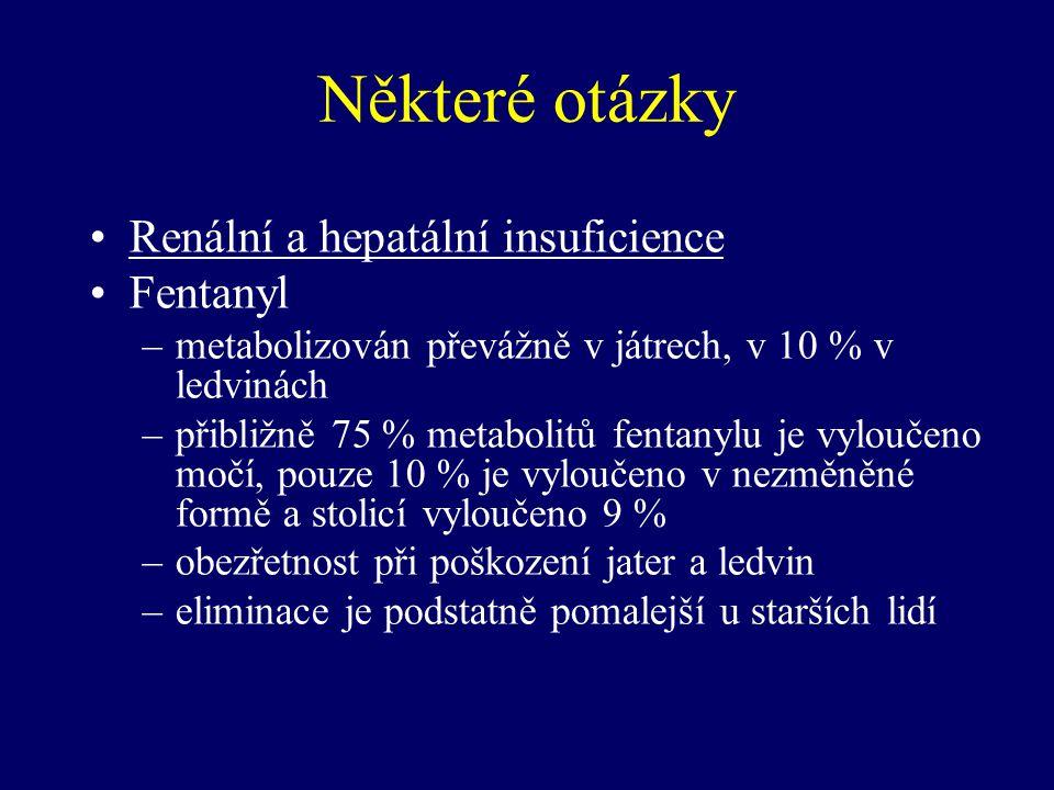 Některé otázky Renální a hepatální insuficience Fentanyl –metabolizován převážně v játrech, v 10 % v ledvinách –přibližně 75 % metabolitů fentanylu je