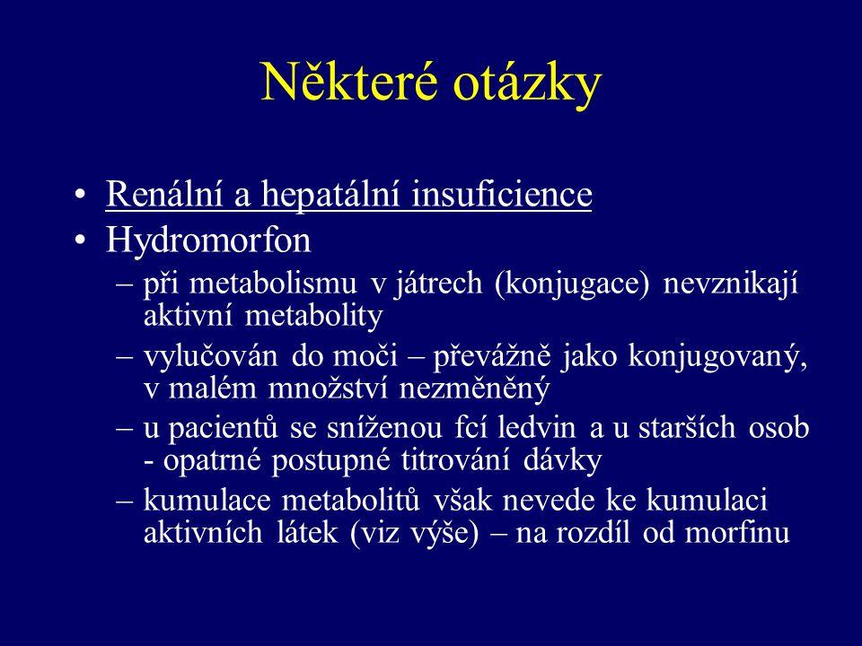 Některé otázky Renální a hepatální insuficience Hydromorfon –při metabolismu v játrech (konjugace) nevznikají aktivní metabolity –vylučován do moči –