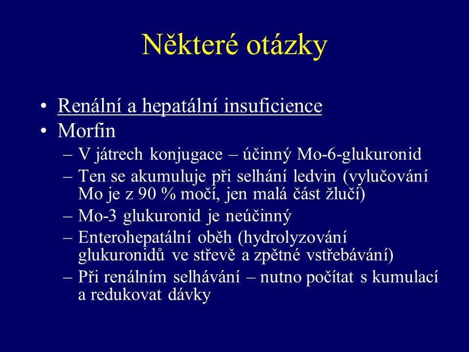 Některé otázky Renální a hepatální insuficience Morfin –V játrech konjugace – účinný Mo-6-glukuronid –Ten se akumuluje při selhání ledvin (vylučování