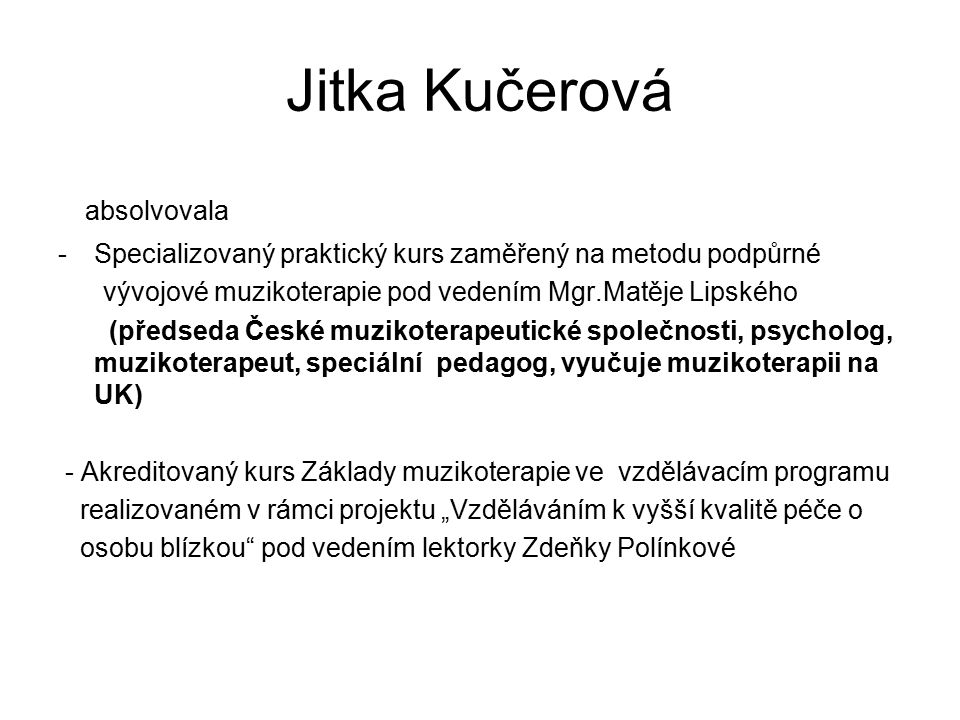Jitka Kučerová absolvovala -Specializovaný praktický kurs zaměřený na metodu podpůrné vývojové muzikoterapie pod vedením Mgr.Matěje Lipského (předseda