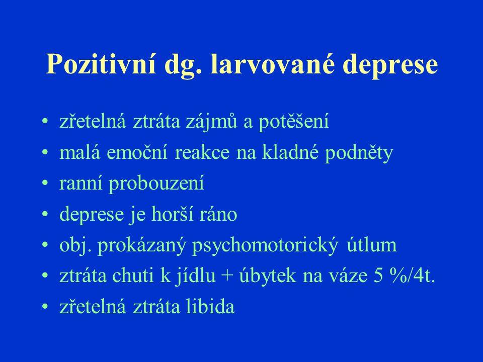Pozitivní dg. larvované deprese zřetelná ztráta zájmů a potěšení malá emoční reakce na kladné podněty ranní probouzení deprese je horší ráno obj. prok