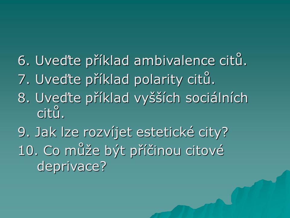 6. Uveďte příklad ambivalence citů. 7. Uveďte příklad polarity citů. 8. Uveďte příklad vyšších sociálních citů. 9. Jak lze rozvíjet estetické city? 10