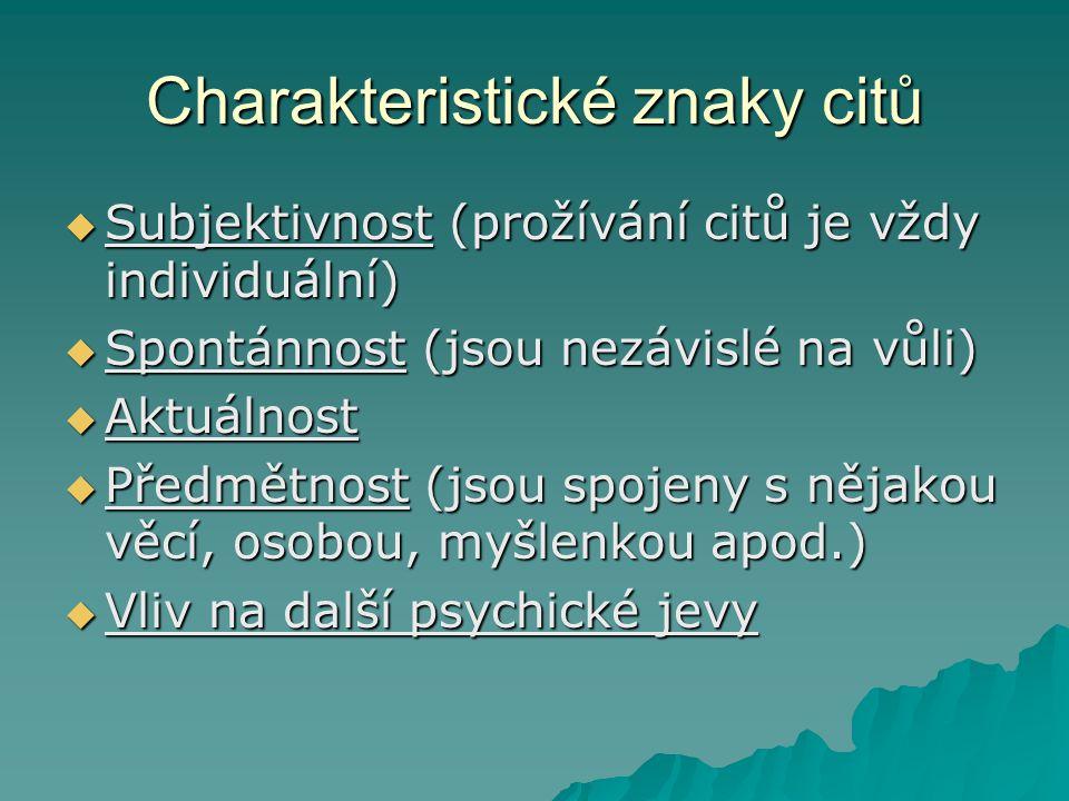 Charakteristické znaky citů  Subjektivnost (prožívání citů je vždy individuální)  Spontánnost (jsou nezávislé na vůli)  Aktuálnost  Předmětnost (j