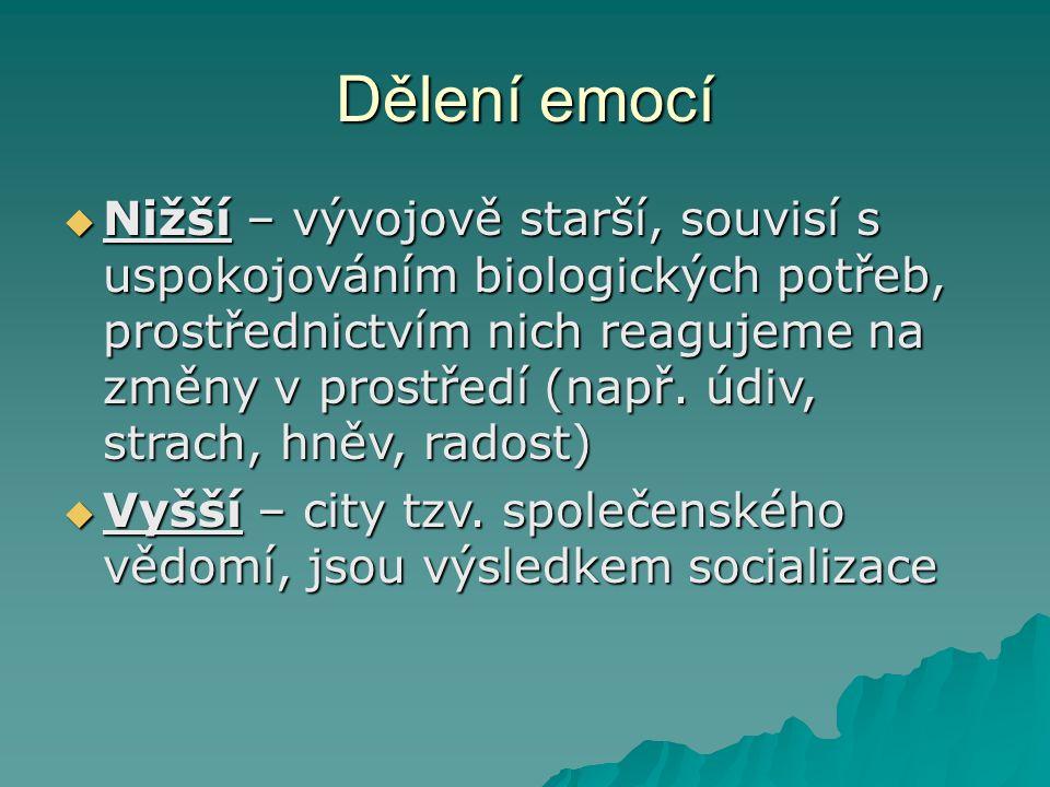 Dělení emocí  Nižší – vývojově starší, souvisí s uspokojováním biologických potřeb, prostřednictvím nich reagujeme na změny v prostředí (např. údiv,