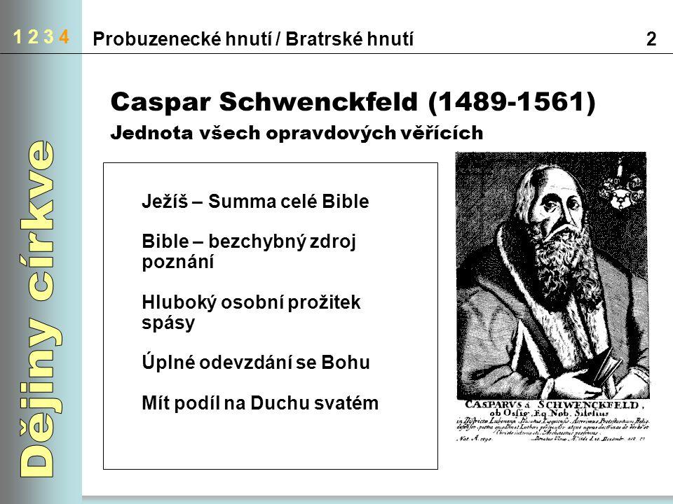 1 2 3 4 2Probuzenecké hnutí / Bratrské hnutí Caspar Schwenckfeld (1489-1561) Jednota všech opravdových věřících Ježíš – Summa celé Bible Bible – bezchybný zdroj poznání Hluboký osobní prožitek spásy Úplné odevzdání se Bohu Mít podíl na Duchu svatém