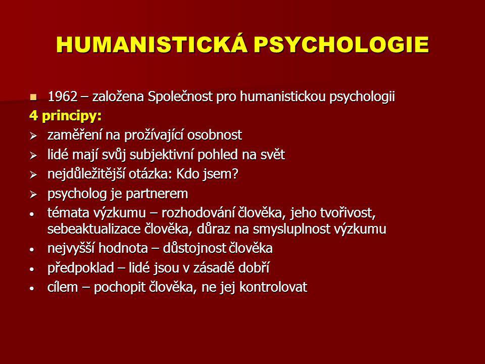 HUMANISTICKÁ PSYCHOLOGIE Carl Rogers (1902 – 1987) Hlavní body R.teorie důraz na existenci a svobodu důraz na existenci a svobodu člověk jako proces, ne jako hotový výtvor → člověk má možnost volby (rozhodování) člověk jako proces, ne jako hotový výtvor → člověk má možnost volby (rozhodování) optimistický pohled na člověka optimistický pohled na člověka vnitřní vztažný rámec → vidět věci z hlediska klienta vnitřní vztažný rámec → vidět věci z hlediska klienta tendence člověka k sebeaktualizaci – spojení s emocemi tendence člověka k sebeaktualizaci – spojení s emocemi chování je motivováno přítomnými potřebami chování je motivováno přítomnými potřebami