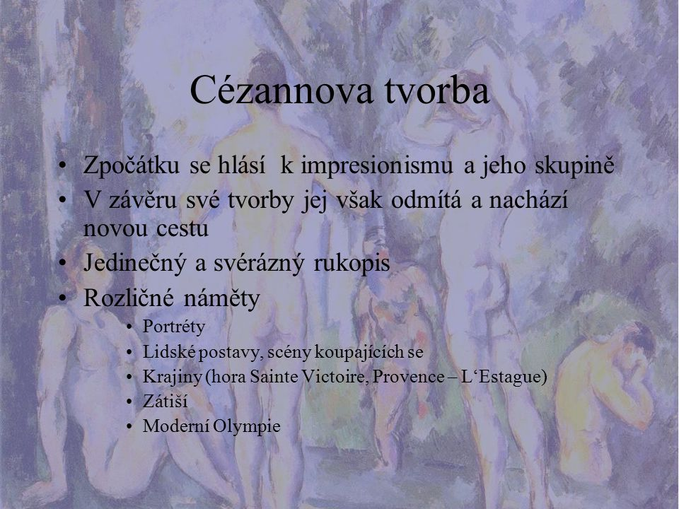 Cézannova tvorba Zpočátku se hlásí k impresionismu a jeho skupině V závěru své tvorby jej však odmítá a nachází novou cestu Jedinečný a svérázný rukop
