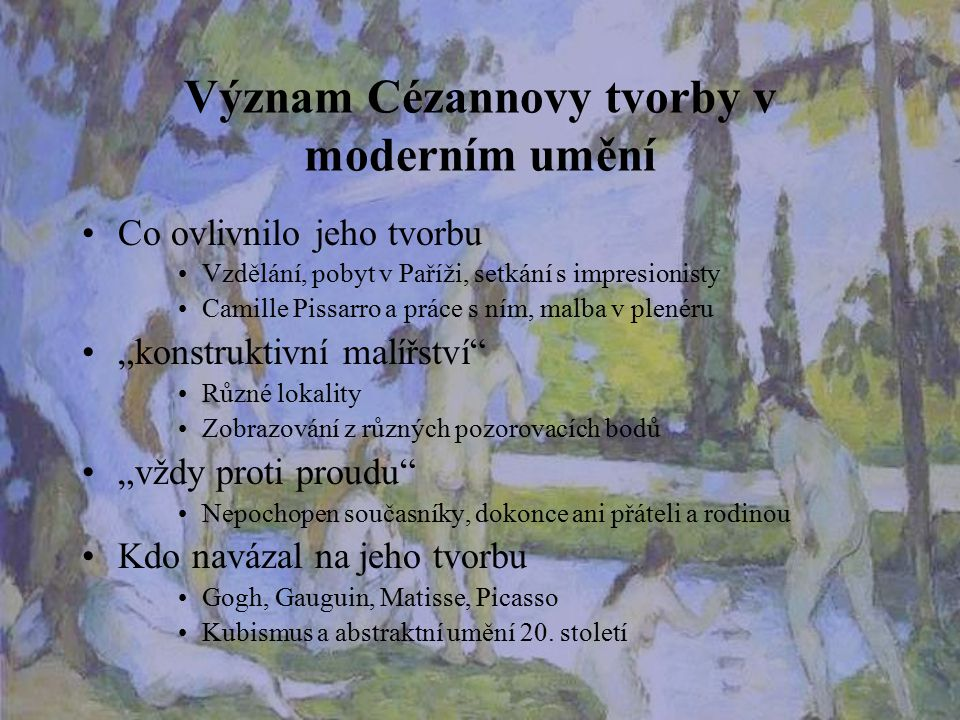 Význam Cézannovy tvorby v moderním umění Co ovlivnilo jeho tvorbu Vzdělání, pobyt v Paříži, setkání s impresionisty Camille Pissarro a práce s ním, ma