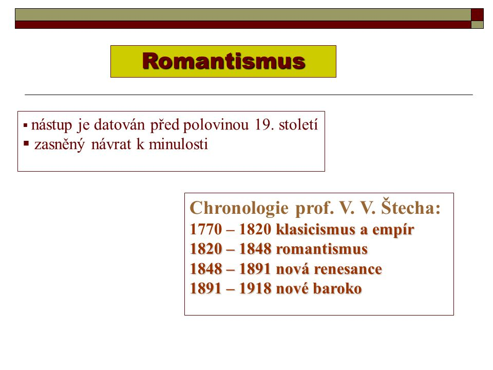  nástup je datován před polovinou 19. století  zasněný návrat k minulosti Romantismus Chronologie prof. V. V. Štecha: klasicismus a empír 1770 – 182