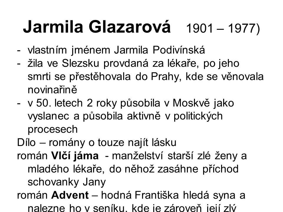 Jarmila Glazarová 1901 – 1977) -vlastním jménem Jarmila Podivínská -žila ve Slezsku provdaná za lékaře, po jeho smrti se přestěhovala do Prahy, kde se věnovala novinařině -v 50.