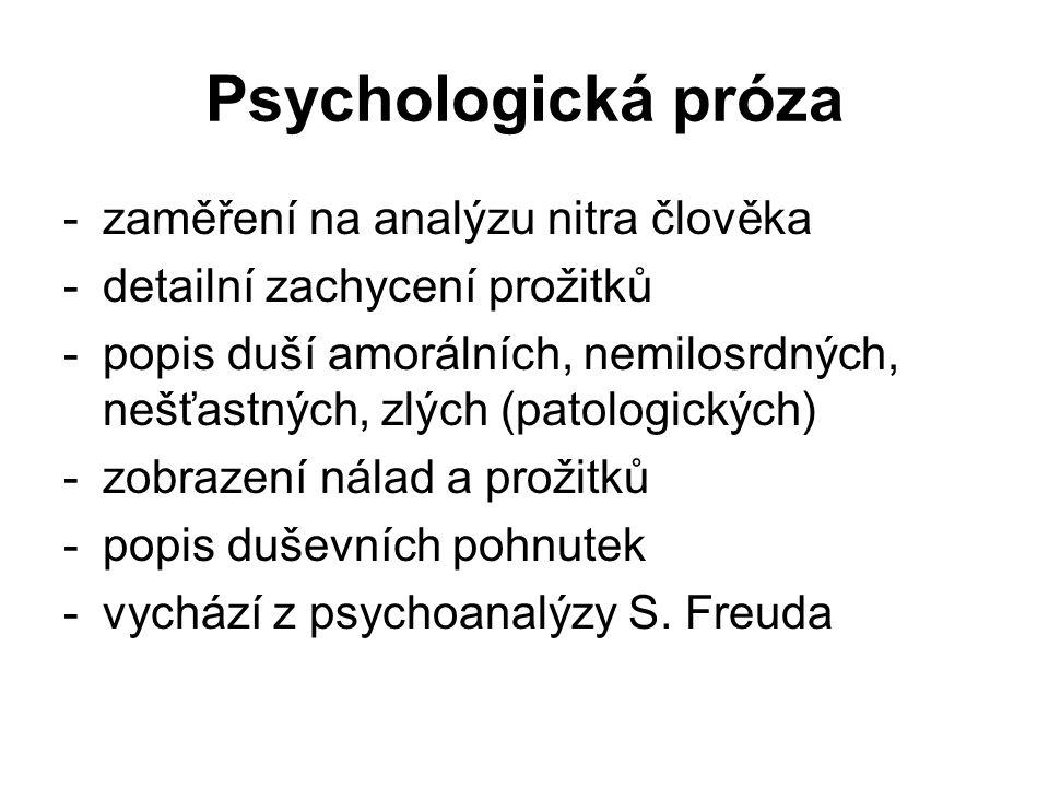 Psychologická próza -zaměření na analýzu nitra člověka -detailní zachycení prožitků -popis duší amorálních, nemilosrdných, nešťastných, zlých (patologických) -zobrazení nálad a prožitků -popis duševních pohnutek -vychází z psychoanalýzy S.