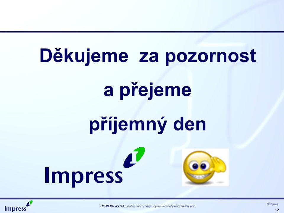 12 CONFIDENTIAL: not to be communicated without prior permission © Impress Děkujeme za pozornost a přejeme příjemný den