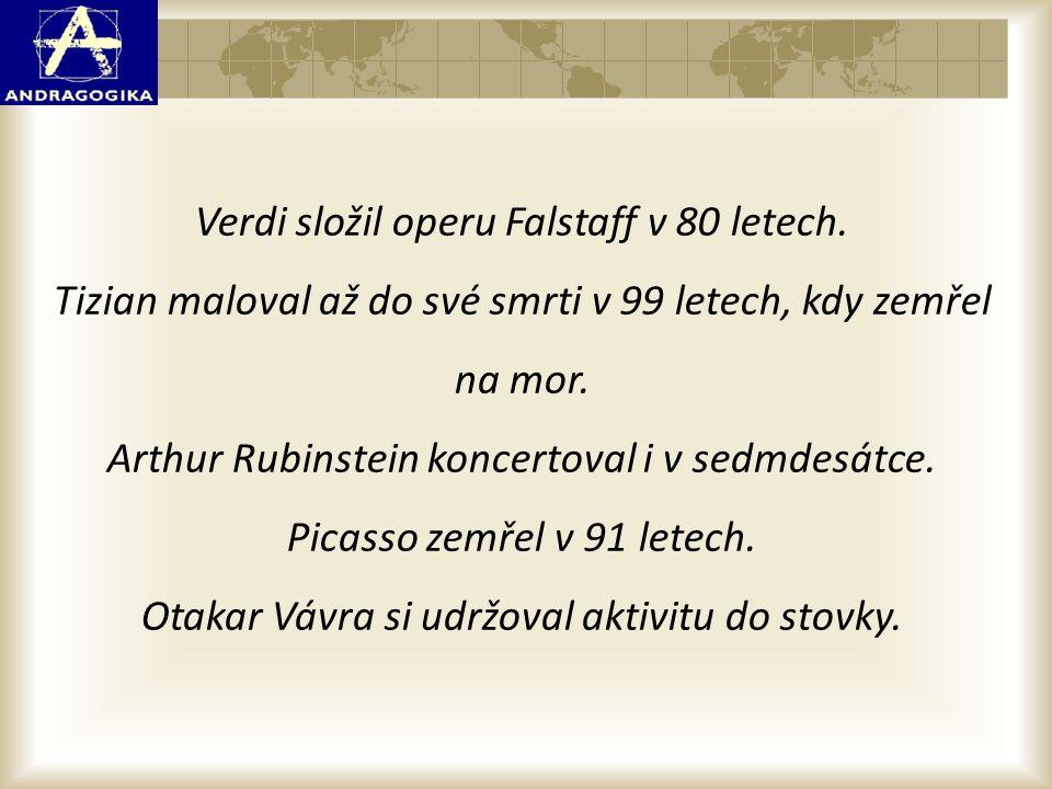 Verdi složil operu Falstaff v 80 letech. Tizian maloval až do své smrti v 99 letech, kdy zemřel na mor. Arthur Rubinstein koncertoval i v sedmdesátce.