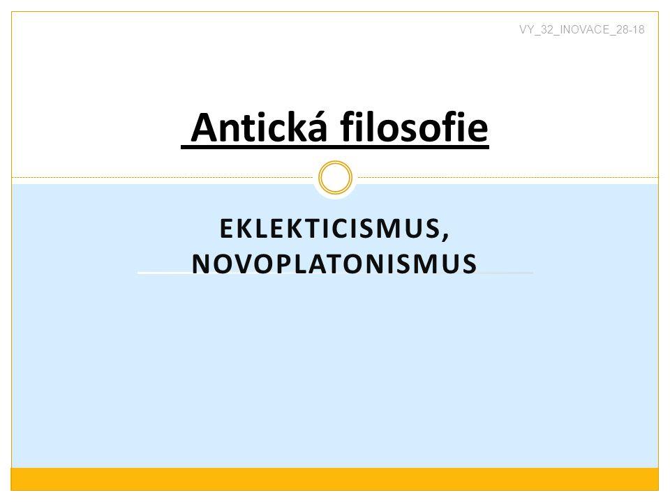 EKLEKTICISMUS, NOVOPLATONISMUS Antická filosofie VY_32_INOVACE_28-18