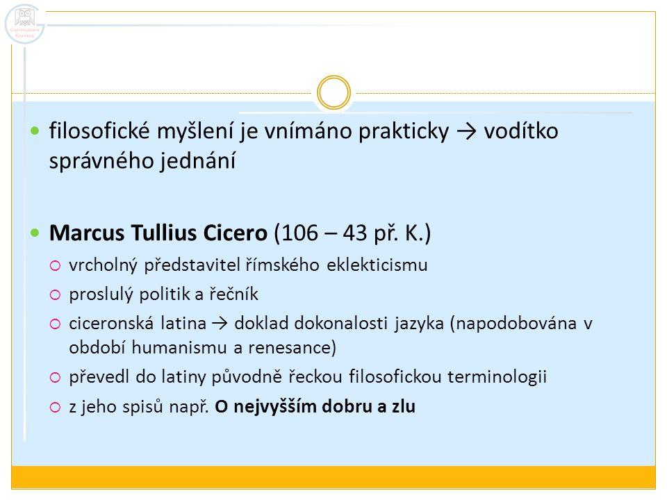 filosofické myšlení je vnímáno prakticky → vodítko správného jednání Marcus Tullius Cicero (106 – 43 př. K.)  vrcholný představitel římského eklektic