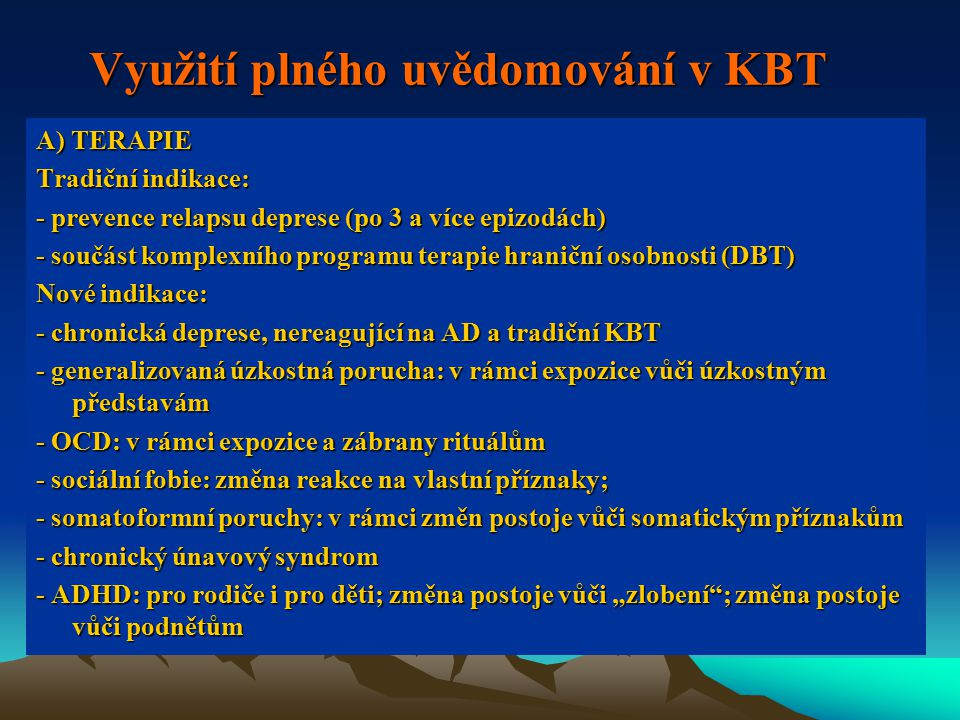 """Využití plného uvědomování v KBT A) TERAPIE Tradiční indikace: - prevence relapsu deprese (po 3 a více epizodách) - součást komplexního programu terapie hraniční osobnosti (DBT) Nové indikace: - chronická deprese, nereagující na AD a tradiční KBT - generalizovaná úzkostná porucha: v rámci expozice vůči úzkostným představám - OCD: v rámci expozice a zábrany rituálům - sociální fobie: změna reakce na vlastní příznaky; - somatoformní poruchy: v rámci změn postoje vůči somatickým příznakům - chronický únavový syndrom - ADHD: pro rodiče i pro děti; změna postoje vůči """"zlobení ; změna postoje vůči podnětům"""