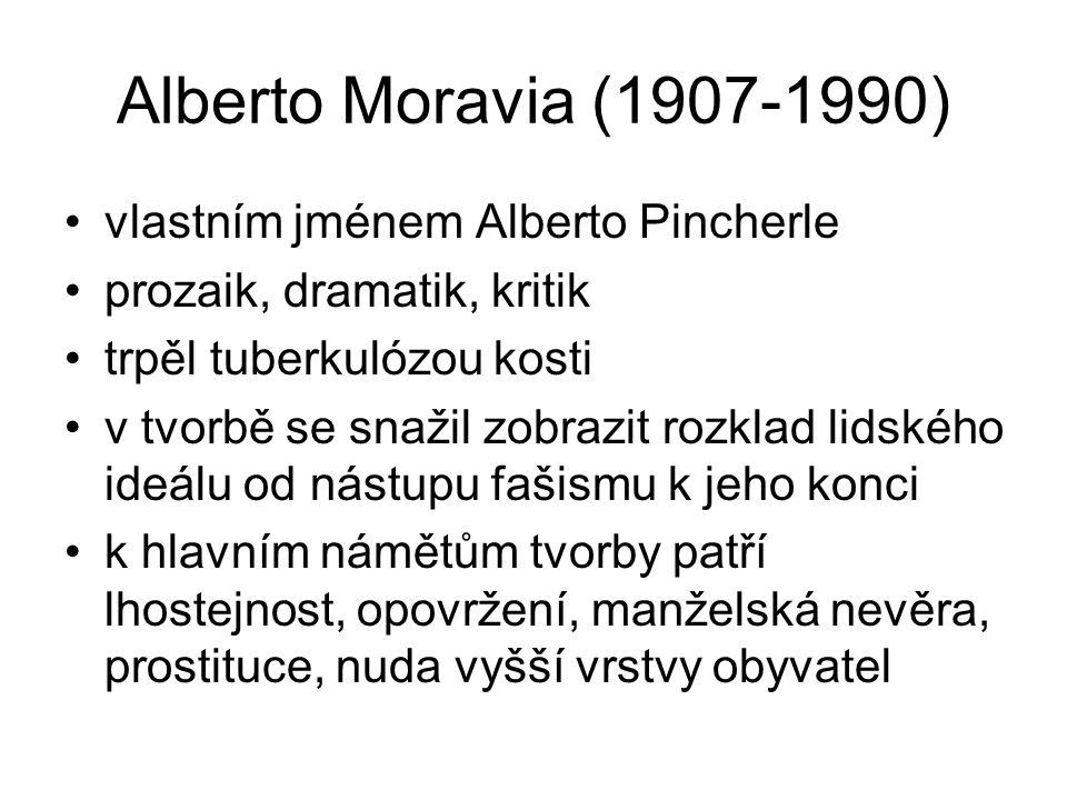 Alberto Moravia (1907-1990) vlastním jménem Alberto Pincherle prozaik, dramatik, kritik trpěl tuberkulózou kosti v tvorbě se snažil zobrazit rozklad lidského ideálu od nástupu fašismu k jeho konci k hlavním námětům tvorby patří lhostejnost, opovržení, manželská nevěra, prostituce, nuda vyšší vrstvy obyvatel