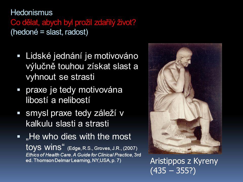 Hedonismus Co dělat, abych byl prožil zdařilý život? (hedoné = slast, radost)  Lidské jednání je motivováno výlučně touhou získat slast a vyhnout se